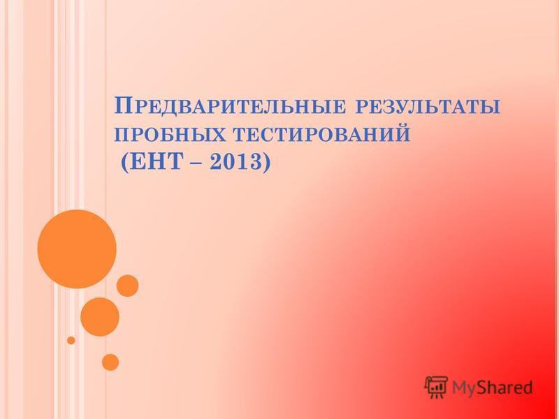П РЕДВАРИТЕЛЬНЫЕ РЕЗУЛЬТАТЫ ПРОБНЫХ ТЕСТИРОВАНИЙ (ЕНТ – 2013)