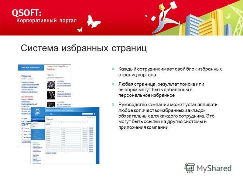 Система избранных страниц Каждый сотрудник имеет свой блок избранных страниц портала Любая страница, результат поиска или выборка могут быть добавлены в персональное избранное Руководство компании может устанавливать любое количество избранных заклад