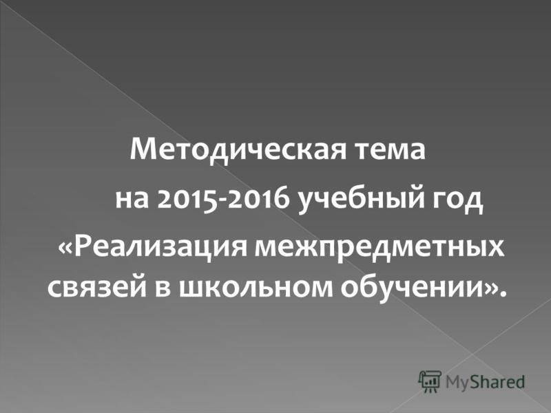 Методическая тема на 2015-2016 учебный год «Реализация межпредметных связей в школьном обучении».