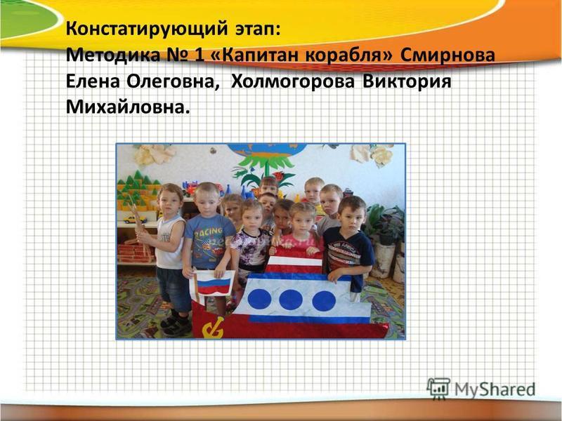 Констатирующий этап: Методика 1 «Капитан корабля» Смирнова Елена Олеговна, Холмогорова Виктория Михайловна.