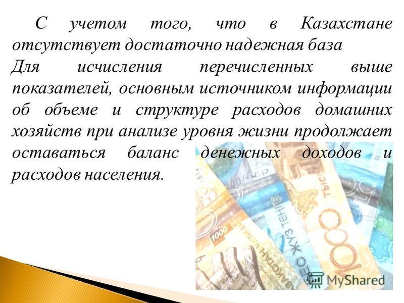 С учетом того, что в Казахстане отсутствует достаточно надежная база Для исчисления перечисленных выше показателей, основным источником информации об объеме и структуре расходов домашних хозяйств при анализе уровня жизни продолжает оставаться баланс