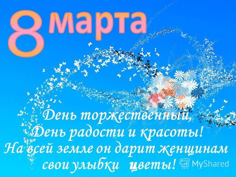 День торжественный, День радости и красоты! На всей земле он дарит женщинам улыбки и цветы! свои