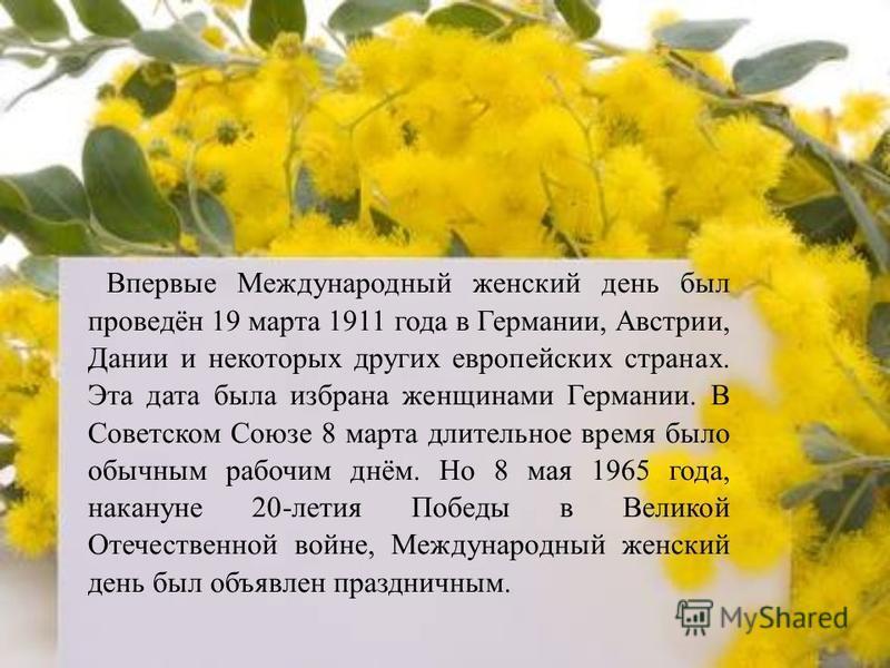 Впервые Международный женский день был проведён 19 марта 1911 года в Германии, Австрии, Дании и некоторых других европейских странах. Эта дата была избрана женщинами Германии. В Советском Союзе 8 марта длительное время было обычным рабочим днём. Но 8