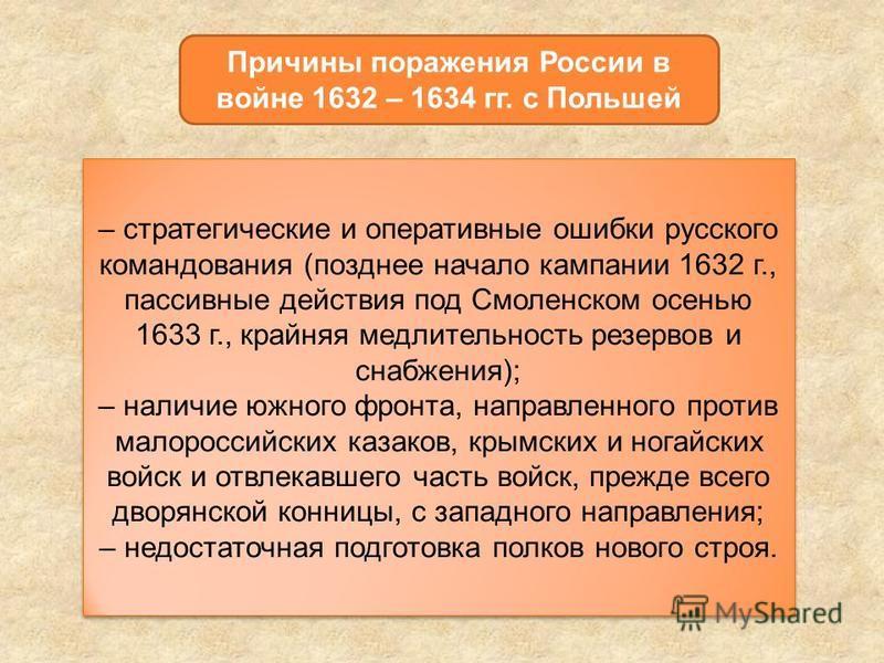 Причины поражения России в войне 1632 – 1634 гг. с Польшей – стратегические и оперативные ошибки русского командования (позднее начало кампании 1632 г., пассивные действия под Смоленском осенью 1633 г., крайняя медлительность резервов и снабжения); –