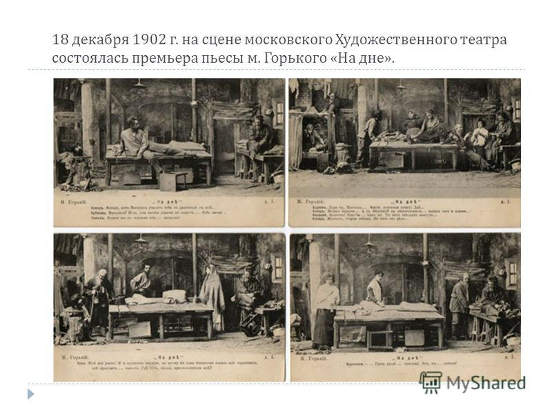 18 декабря 1902 г. на сцене московского Художественного театра состоялась премьера пьесы м. Горького « На дне ».