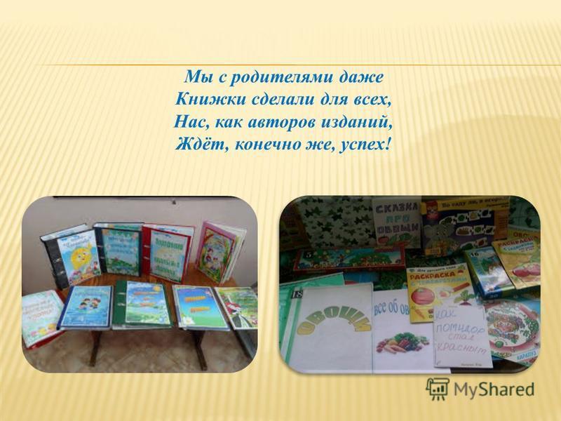 Мы с родителями даже Книжки сделали для всех, Нас, как авторов изданий, Ждёт, конечно же, успех!