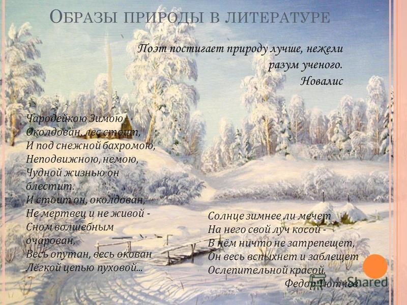 О БРАЗЫ ПРИРОДЫ В ЛИТЕРАТУРЕ Чародейкою Зимою Околдован, лес стоит, И под снежной бахромою, Неподвижною, немою, Чудной жизнью он блестит. И стоит он, околдован, Не мертвец и не живой - Сном волшебным очарован, Весь опутан, весь окован Лёгкой цепью пу