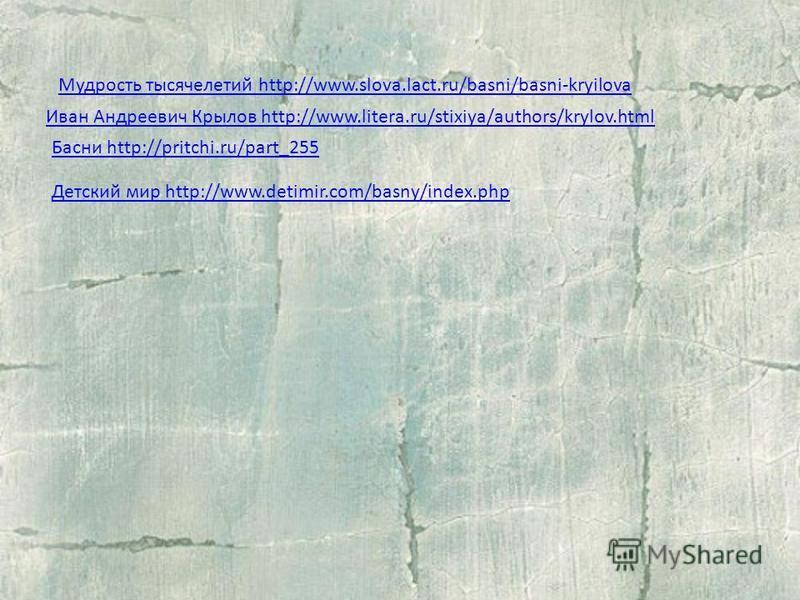 Мудрость тысячелетий http://www.slova.lact.ru/basni/basni-kryilova Иван Андреевич Крылов http://www.litera.ru/stixiya/authors/krylov.html Басни http://pritchi.ru/part_255 Детский мир http://www.detimir.com/basny/index.php