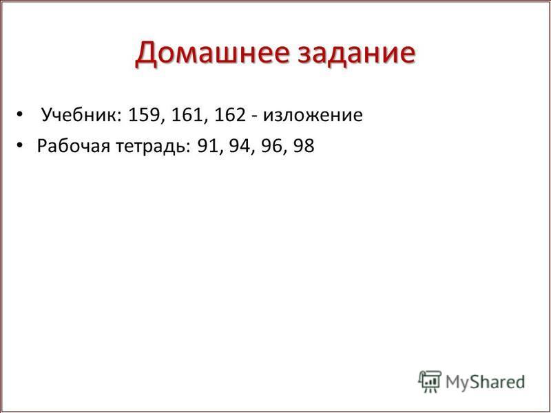 Домашнее задание Учебник: 159, 161, 162 - изложение Рабочая тетрадь: 91, 94, 96, 98