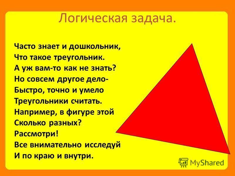 Логическая задача. Часто знает и дошкольник, Что такое треугольник. А уж вам-то как не знать? Но совсем другое дело- Быстро, точно и умело Треугольники считать. Например, в фигуре этой Сколько разных? Рассмотри! Все внимательно исследуй И по краю и в