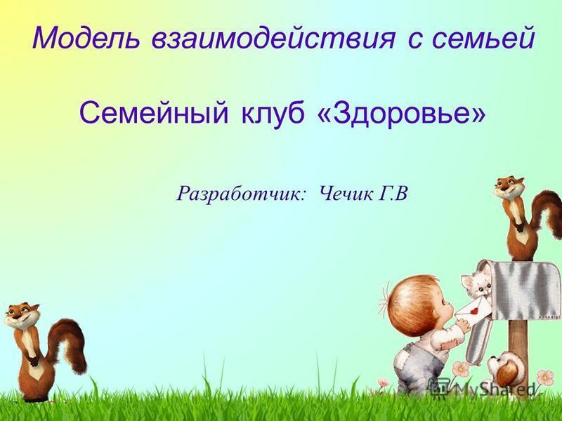 Модель взаимодействия с семьей Семейный клуб «Здоровье» Разработчик: Чечик Г.В