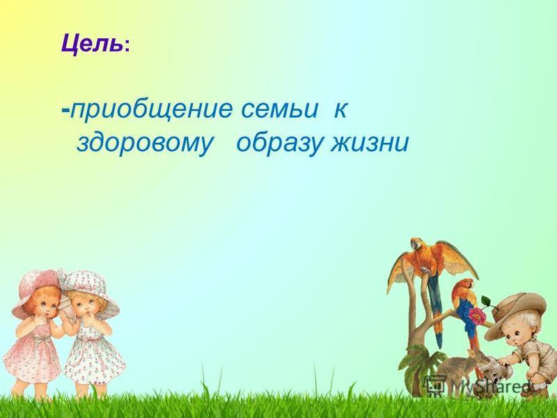 Цель : -приобщение семьи к здоровому образу жизни