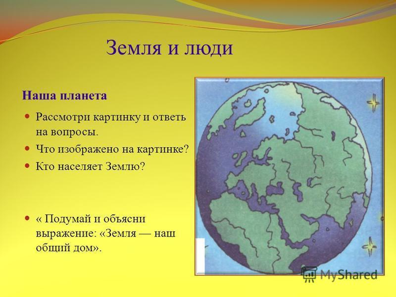 Наша планета Рассмотри картинку и ответь на вопросы. Что изображено на картинке? Кто населяет Землю? « Подумай и объясни выражение: «Земля наш общий дом». Земля и люди