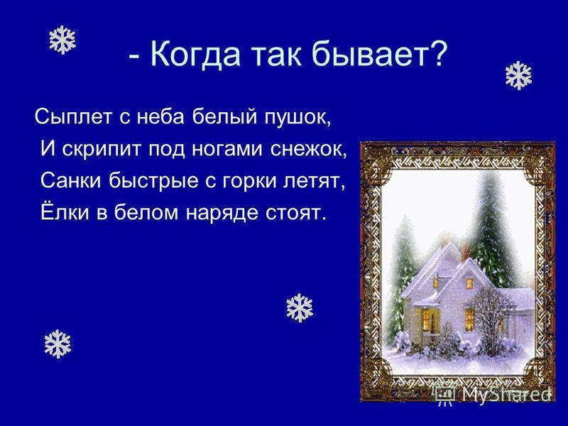 - Когда так бывает? Сыплет с неба белый пушок, И скрипит под ногами снежок, Санки быстрые с горки летят, Ёлки в белом наряде стоят.