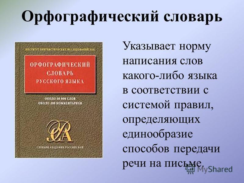 Орфографический словарь Указывает норму написания слов какого-либо языка в соответствии с системой правил, определяющих единообразие способов передачи речи на письме.