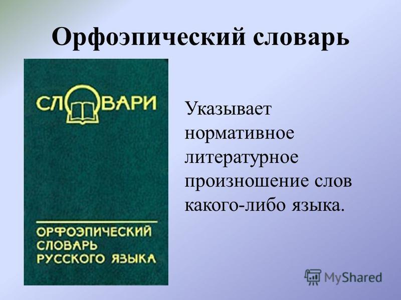 Орфоэпический словарь Указывает нормативное литературное произношение слов какого-либо языка.