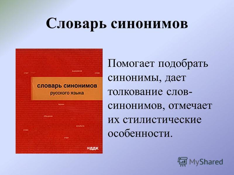 Словарь синонимов Помогает подобрать синонимы, дает толкование слов- синонимов, отмечает их стилистические особенности.