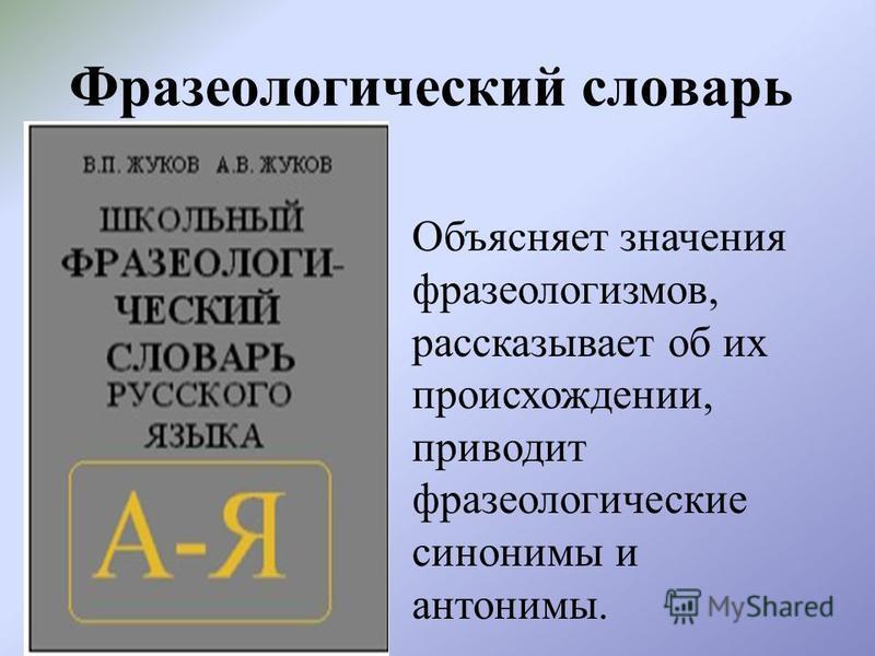Фразеологический словарь Объясняет значения фразеологизмов, рассказывает об их происхождении, приводит фразеологические синонимы и антонимы.