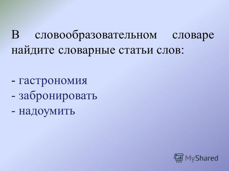 В словообразовательном словаре найдите словарные статьи слов: - гастрономия - забронировать - надоумить