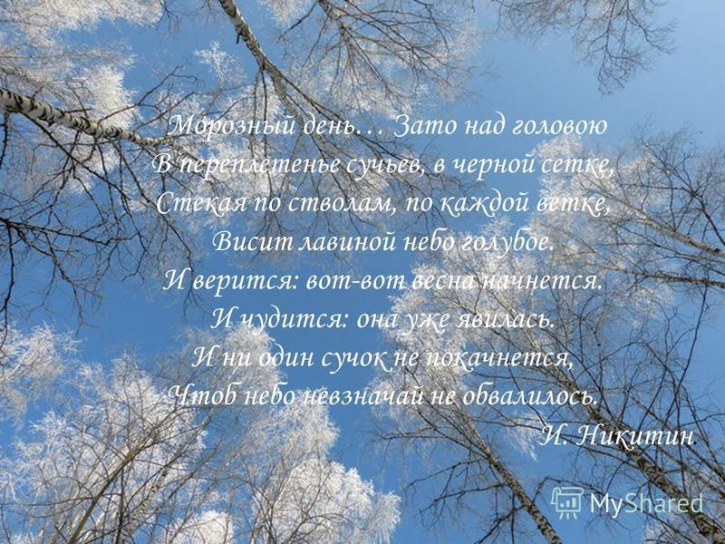 Морозный день… Зато над головою В переплетенье сучьев, в черной сетке, Стекая по стволам, по каждой ветке, Висит лавиной небо голубое. И верится: вот-вот весна начнется. И чудится: она уже явилась. И ни один сучок не покачнется, Чтоб небо невзначай н