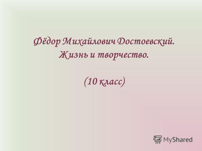 Фёдор Михайлович Достоевский. Жизнь и творчество. (10 класс)