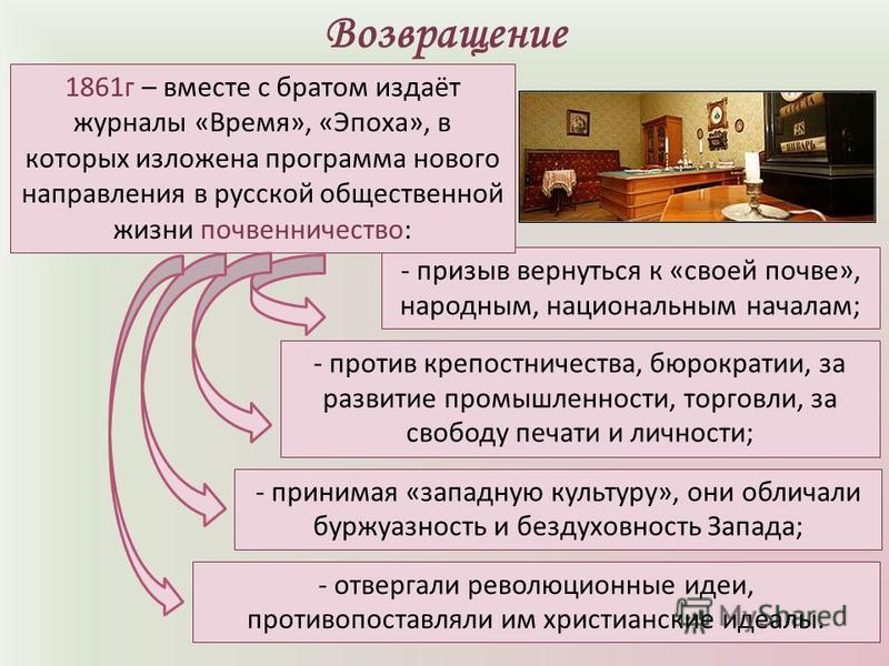 Возвращение - призыв вернуться к «своей почве», народным, национальным началам; 1861 г – вместе с братом издаёт журналы «Время», «Эпоха», в которых изложена программа нового направления в русской общественной жизни почвенничество: - против крепостнич