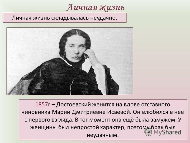 Личная жизнь 1857 г – Достоевский женится на вдове отставного чиновника Марии Дмитриевне Исаевой. Он влюбился в неё с первого взгляда. В тот момент она ещё была замужем. У женщины был непростой характер, поэтому брак был неудачным. Личная жизнь склад