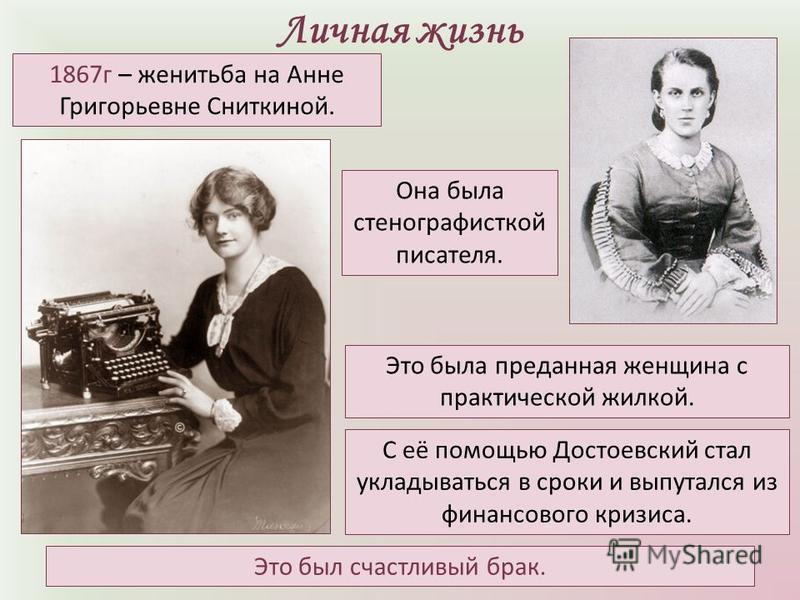 Личная жизнь Она была стенографисткой писателя. 1867 г – женитьба на Анне Григорьевне Сниткиной. Это была преданная женщина с практической жилкой. С её помощью Достоевский стал укладываться в сроки и выпутался из финансового кризиса. Это был счастлив