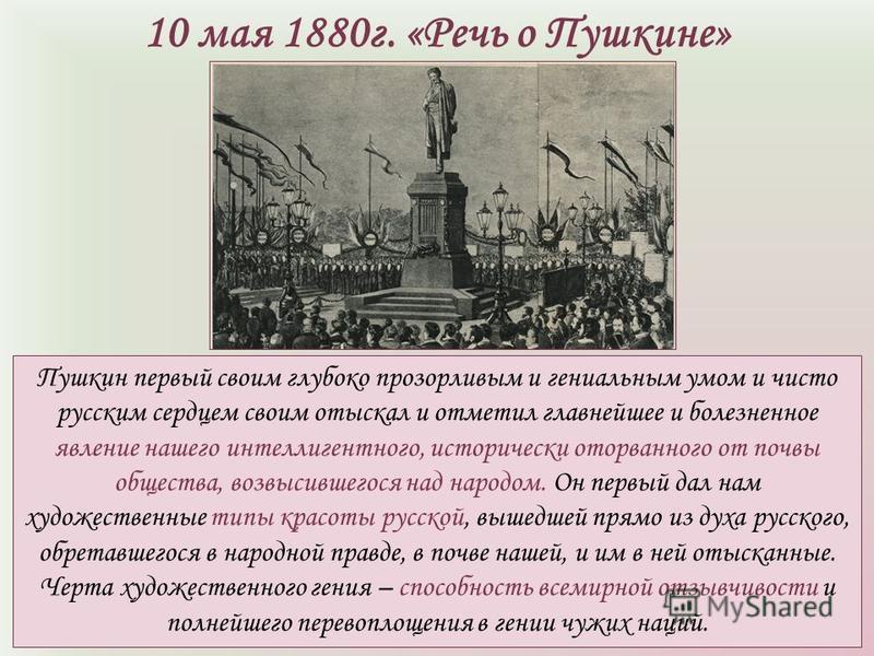 10 мая 1880 г. «Речь о Пушкине» Пушкин первый своим глубоко прозорливым и гениальным умом и чисто русским сердцем своим отыскал и отметил главнейшее и болезненное явление нашего интеллигентного, исторически оторванного от почвы общества, возвысившего