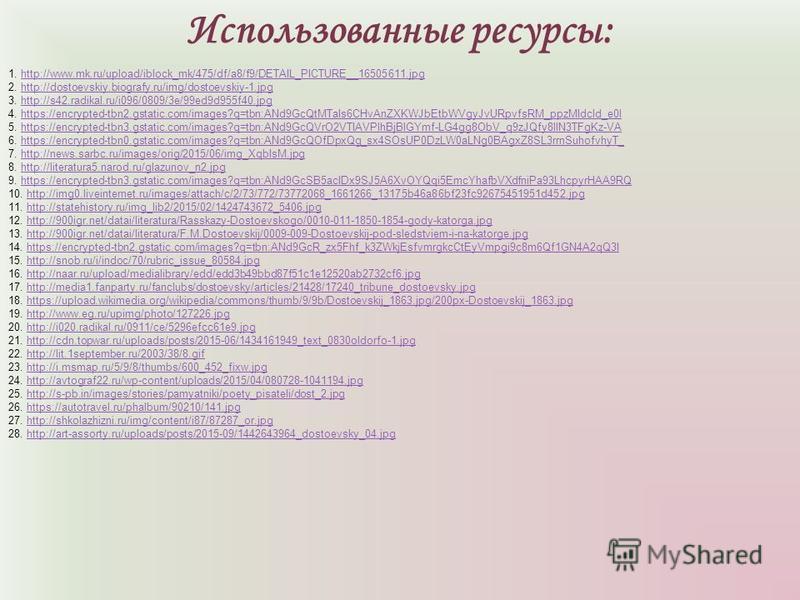 Использованные ресурсы: 1. http://www.mk.ru/upload/iblock_mk/475/df/a8/f9/DETAIL_PICTURE__16505611.jpghttp://www.mk.ru/upload/iblock_mk/475/df/a8/f9/DETAIL_PICTURE__16505611. jpg 2. http://dostoevskiy.biografy.ru/img/dostoevskiy-1.jpghttp://dostoevsk