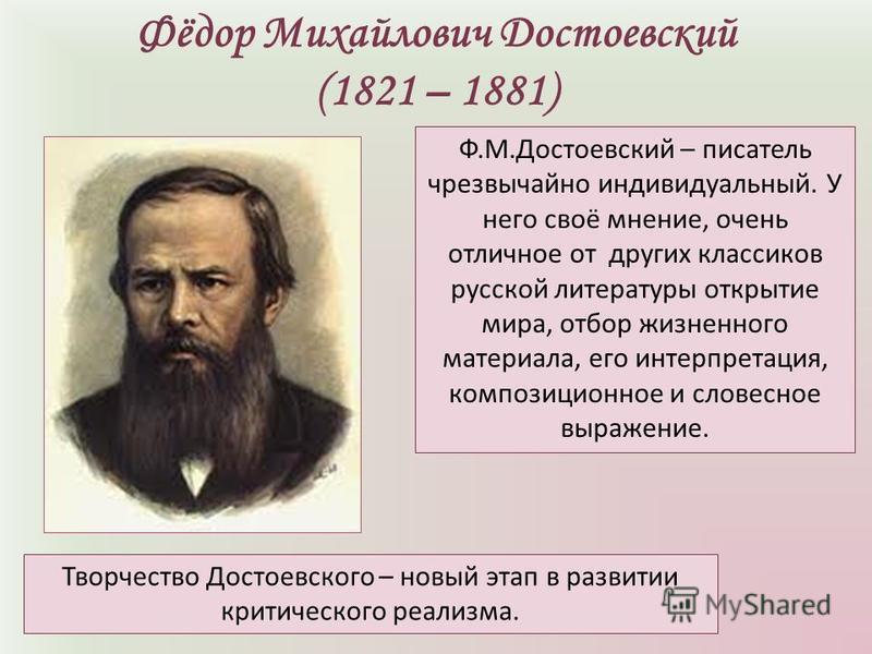 Фёдор Михайлович Достоевский (1821 – 1881) Ф.М.Достоевский – писатель чрезвычайно индивидуальный. У него своё мнение, очень отличное от других классиков русской литературы открытие мира, отбор жизненного материала, его интерпретация, композиционное и