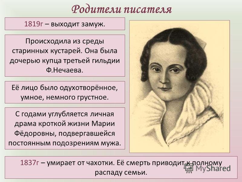 Родители писателя Её лицо было одухотворённое, умное, немного грустное. Происходила из среды старинных кустарей. Она была дочерью купца третьей гильдии Ф.Нечаева. 1819 г – выходит замуж. 1837 г – умирает от чахотки. Её смерть приводит к полному распа