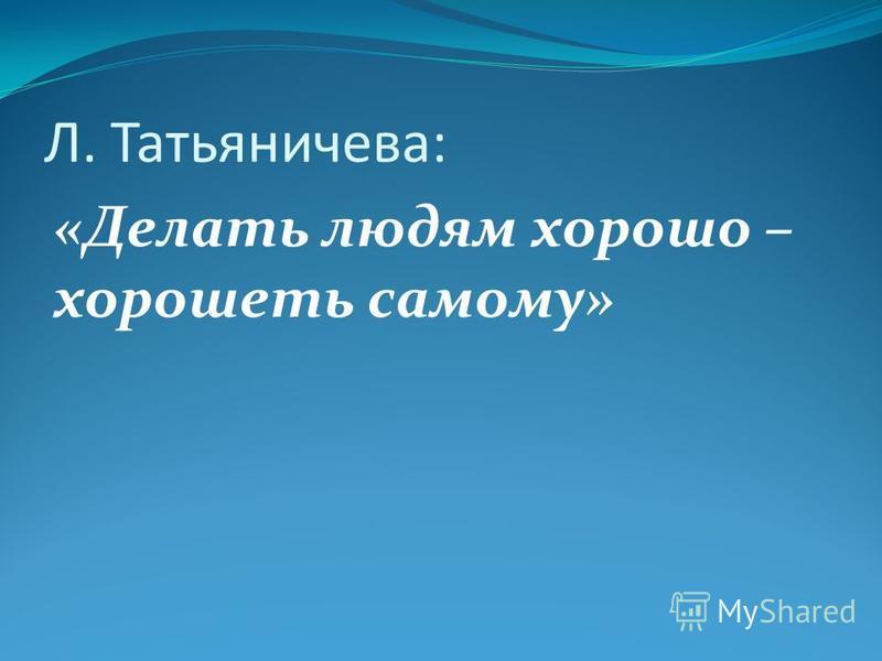Л. Татьяничева: «Делать людям хорошо – хорошеть самому»