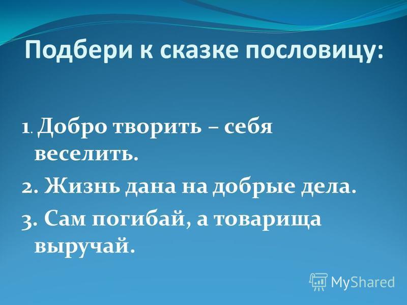 Подбери к сказке пословицу: 1. Добро творить – себя веселить. 2. Жизнь дана на добрые дела. 3. Сам погибай, а товарища выручай.