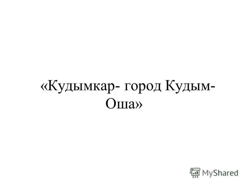 «Кудымкар- город Кудым- Оша»