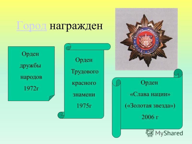 Город Город награжден Орден дружбы народов 1972 г Орден Трудового красного знамени 1975 г Орден «Слава нации» («Золотая звезда») 2006 г
