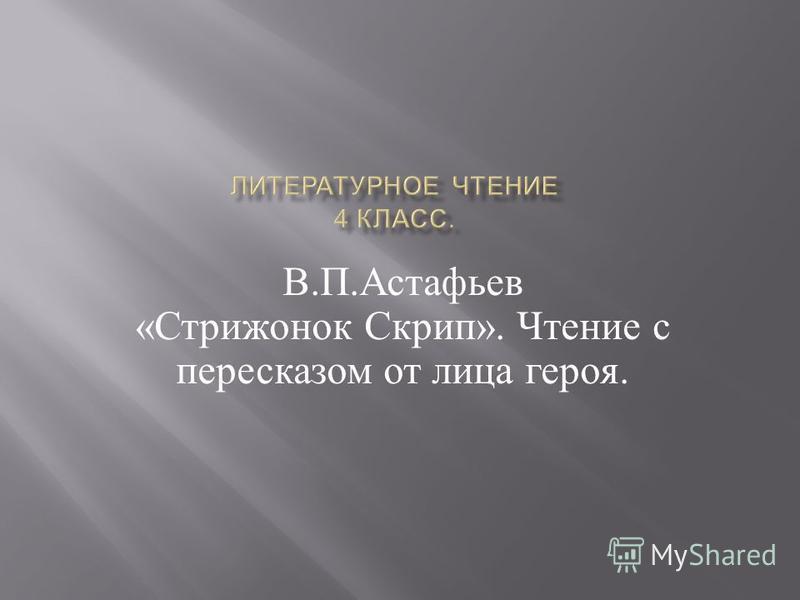 В. П. Астафьев « Стрижонок Скрип ». Чтение с пересказом от лица героя.