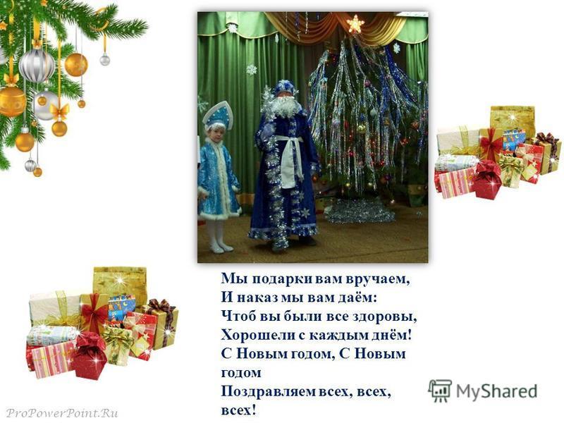 ProPowerPoint.Ru Мы подарки вам вручаем, И наказ мы вам даём: Чтоб вы были все здоровы, Хорошели с каждым днём! С Новым годом, С Новым годом Поздравляем всех, всех, всех!