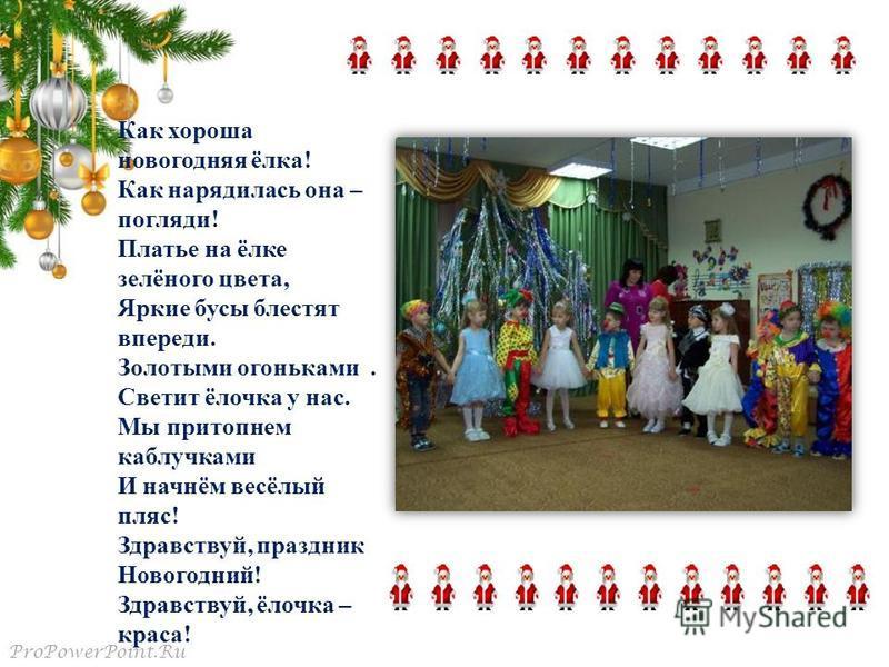 ProPowerPoint.Ru Как хороша новогодняя ёлка! Как нарядилась она – погляди! Платье на ёлке зелёного цвета, Яркие бусы блестят впереди. Золотыми огоньками. Светит ёлочка у нас. Мы притопнем каблучками И начнём весёлый пляс! Здравствуй, праздник Новогод