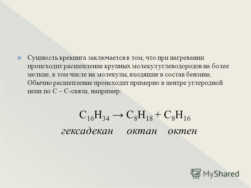 Сущность крекинга заключается в том, что при нагревании происходит расщепление крупных молекул углеводородов на более мелкие, в том числе на молекулы, входящие в состав бензина. Обычно расщепление происходит примерно в центре углеродной цепи по С – С