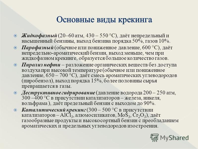 Жидкофазный (20–60 атм, 430 – 550 °С), даёт непредельный и насыщенный бензины, выход бензина порядка 50%, газов 10%. Парофазный (обычное или пониженное давление, 600 °С), даёт не предельно-ароматический бензин, выход меньше, чем при жидкофазном креки