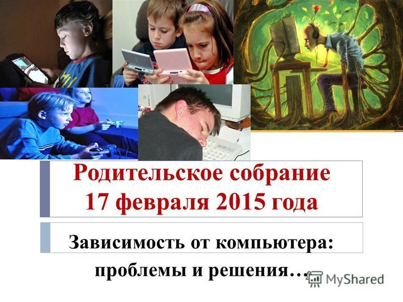 Родительское собрание 17 февраля 2015 года Зависимость от компьютера: проблемы и решения…