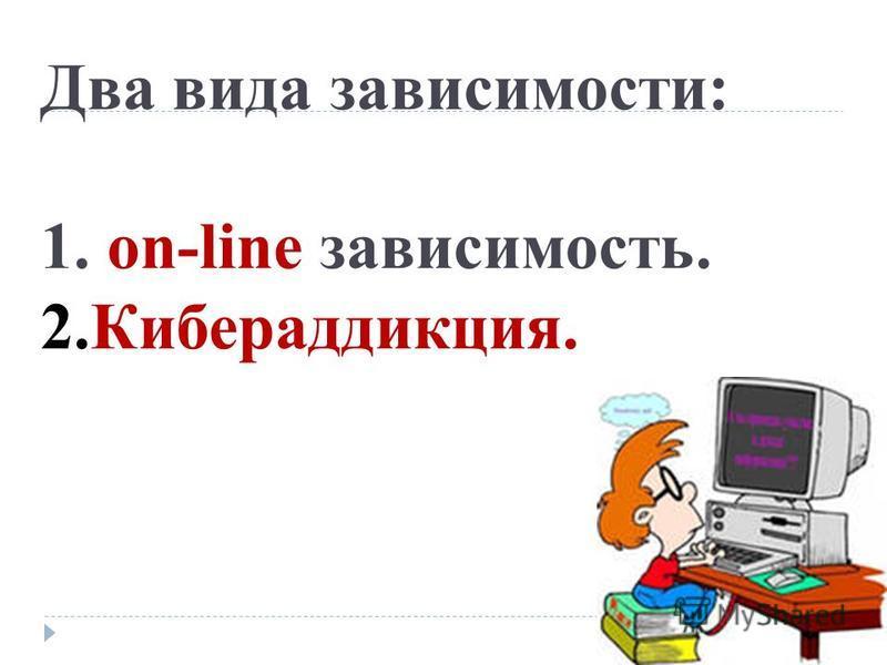 Два вида зависимости: 1. on-line зависимость. 2.Кибераддикция.