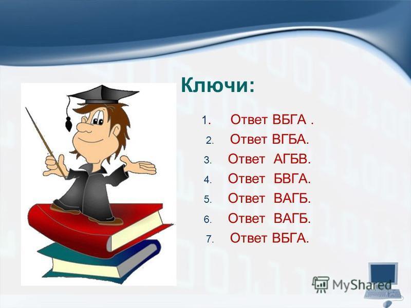 Ключи: 1. Ответ ВБГА. 2. Ответ ВГБА. 3. Ответ АГБВ. 4. Ответ БВГА. 5. Ответ ВАГБ. 6. Ответ ВАГБ. 7. Ответ ВБГА.