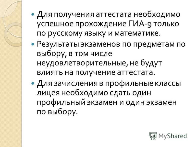 Для получения аттестата необходимо успешное прохождение ГИА -9 только по русскому языку и математике. Результаты экзаменов по предметам по выбору, в том числе неудовлетворительные, не будут влиять на получение аттестата. Для зачисления в профильные к