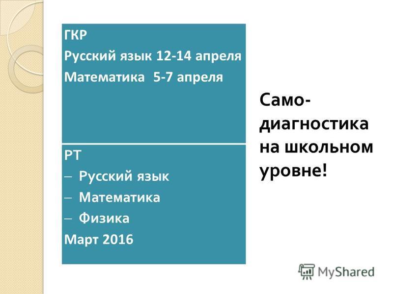 ГКР Русский язык 12-14 апреля Математика 5-7 апреля РТ Русский язык Математика Физика Март 2016 Само - диагностика на школьном уровне !