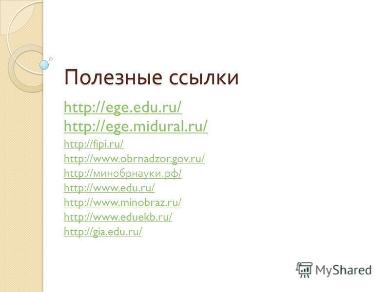 Полезные ссылки http://ege.edu.ru/ http://ege.midural.ru/ http://fipi.ru/ http://www.obrnadzor.gov.ru/ http:// минобрнауки. рф / http://www.edu.ru/ http://www.minobraz.ru/ http://www.eduekb.ru/ http://gia.edu.ru/