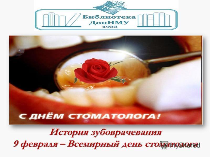 История зубоврачевания 9 февраля – Всемирный день стоматолога