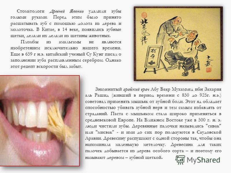 Древней Японии Стоматологи Древней Японии удалили зубы голыми руками. Перед этим было принято расшатывать зуб с помощью долота из дерева и молоточка. В Китае, в 14 веке, появились зубные щетки, делали их делали из щетины животных. Пломбы из амальгамы
