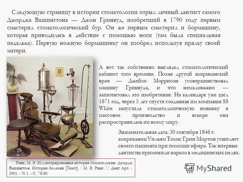 Следующую страницу в истории стоматологии отрыл личный дантист самого Джорджа Вашингтона Джон Гринвуд, изобретший в 1790 году первым смастерил стоматологический бур. Он же первым смастерил и бормашину, которая приводилась в действие с помощью ноги (т